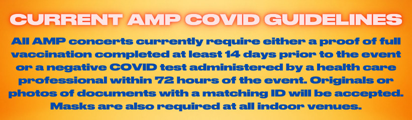 All AMP concerts currently require either a proof of vaccination completed at least 14 days prior to the event or a negative COVID test administered by a health care professional within 72 hours of the event.  Originals or photos of documents with a matching ID will be accepted.  Masks are also required at all indoor venues.
